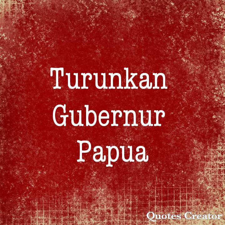 Turunkan Gubernur Papua