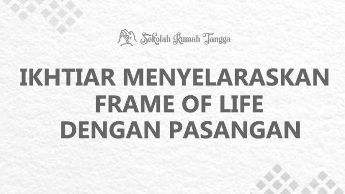 Ikhtiar Menyelaraskan frame of Life dengan pasangan